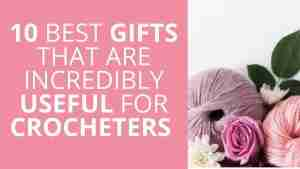10 Best Gifts That Are Incredibly Useful For Crocheters - Start Crochet